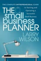 The Small Business Planner: The Complete Entrepreneurial Guide to Starting and Operating a Successful Small Business - The Complete Entrepreneurial Guide to Starting and Operating a Successful Small Business ebook by Larry Wilson