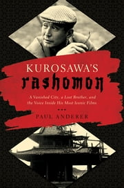 Kurosawa's Rashomon: A Vanished City, a Lost Brother, and the Voice Inside His Iconic Films ebook by Paul Anderer