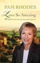 Love So Amazing - 40 reflections on my favourite hymns ebook by Pam Rhodes