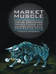 Market Muscle - Pump Up Your Returns Using Exchange Traded Funds and Covered Calls with Protective Puts ebook by Thomas Peterson