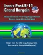 Iran's Post-9/11 Grand Bargain: Missed Opportunity for Strategic Rapprochement Between Iran and the United States - History from the 1953 Coup, Hostage Crisis, Iran-Iraq War, Khomeini to Khamenei ebook by Progressive Management