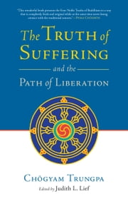 The Truth of Suffering and the Path of Liberation ebook by Chogyam Trungpa,Judith L. Lief