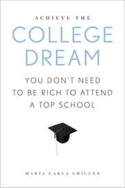 Achieve the College Dream - You Don't Need to Be Rich to Attend a Top School ebook by Maria Carla Chicuen