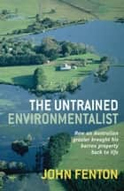 The Untrained Environmentalist - How an Australian grazier brought his barren property back to life ebook by John Fenton, Philip Derriman