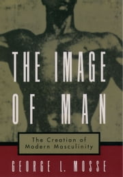 The Image of Man - The Creation of Modern Masculinity ebook by George L. Mosse