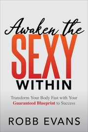 Awaken the Sexy Within - Transform your Body Fast with Your Guaranteed Blueprint to Success ebook by Robb Evans