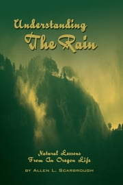 Understanding the Rain - Natural Lessons from an Oregon Life ebook by Allen L. Scarbrough