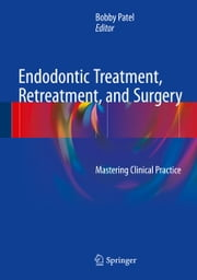 Endodontic Treatment, Retreatment, and Surgery - Mastering Clinical Practice ebook by Bobby Patel