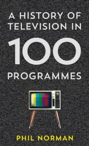 A History of Television in 100 Programmes ebook by Phil Norman