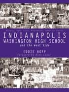 Indianapolis Washington High School and the West Side - History, Facts, Lists, Biographies, Community Stories ebook by Dick Lugar, Eddie Bopp