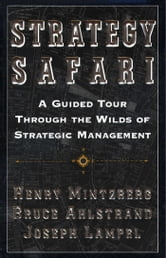 Strategy Safari - A Guided Tour Through The Wilds of Strategic Mangament ebook by Henry Mintzberg,Bruce Ahlstrand,Joseph Lampel