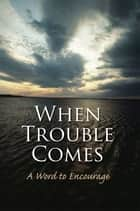 When Trouble Comes ebook by A Word to Encourage
