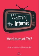 Watching the Internet - the future of Tv? ebook by José M. Alvarez-Monzoncillo