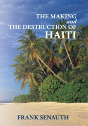 THE MAKING AND THE DESTRUCTION OF HAITI ebook by Frank Senauth