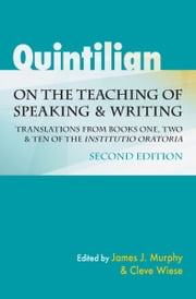 "Quintilian on the Teaching of Speaking and Writing - Translations from Books One, Two, and Ten of the ""Institutio oratoria"" ebook by James J. Murphy,Hugh C Wiese"