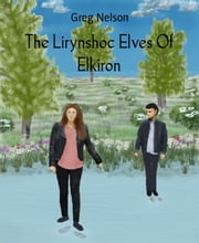 The Lirynshoc Elves Of Elkiron - Elkiron Series Book 2 ebook by Greg Nelson