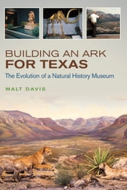 Building an Ark for Texas - The Evolution of a Natural History Museum ebook by Walt Davis
