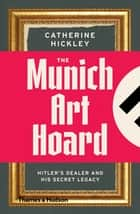 The Munich Art Hoard - Hitler's Dealer and His Secret Legacy ebook by