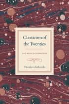 Classicism of the Twenties - Art, Music, and Literature ebook by Theodore Ziolkowski
