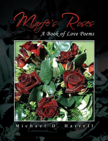 Marfe's Roses - A Book of Love Poems ebook by Michael D. Harrell