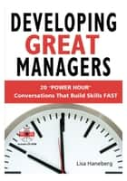 Developing Great Managers: 20 Power-Hour Conversations That Build Skills Fast ebook by Lisa Haneberg