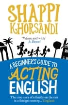 A Beginner's Guide To Acting English ebook by Shappi Khorsandi