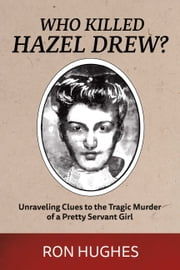 Who Killed Hazel Drew? - Unraveling Clues to the Tragic Murder of a Pretty Servant Girl ebook by Ron Hughes