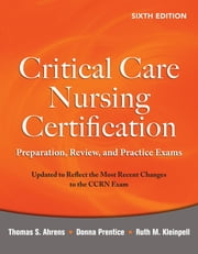 Critical Care Nursing Certification: Preparation, Review, and Practice Exams, Sixth Edition - Preparation, Review, and Practice Exams, Sixth Edition ebook by Thomas Ahrens,Donna Prentice,Ruth Kleinpell