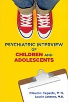 Psychiatric Interview of Children and Adolescents ebook by Claudio Cepeda,Lucille Gotanco
