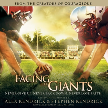 Facing the Giants - Never Give Up. Never Back Down. Never Lose Faith. audiobook by Alex Kendrick,Stephen Kendrick,Eric Wilson