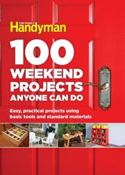 100 Weekend Projects Anyone Can Do - Easy, practical projects using basic tools and standard materials ebook by Editors at The Family Handyman
