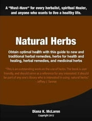 Natural Herbs - Obtain optimal health with this guide to new and traditional herbal remedies, herbs for health and healing, herbal remedies, and medicinal herbs ebook by Diana McLaren