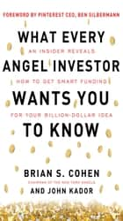 What Every Angel Investor Wants You to Know: An Insider Reveals How to Get Smart Funding for Your Billion Dollar Idea ebook by Brian Cohen, John Kador