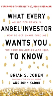 What Every Angel Investor Wants You to Know: An Insider Reveals How to Get Smart Funding for Your Billion Dollar Idea ebook by Brian Cohen,John Kador