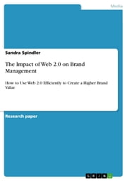 The Impact of Web 2.0 on Brand Management - How to Use Web 2.0 Efficiently to Create a Higher Brand Value ebook by Sandra Spindler