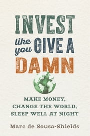 Invest Like You Give a Damn - Make Money, Change the World, Sleep Well at Night ebook by Marc de Sousa-Shields