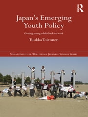 Japan's Emerging Youth Policy - Getting Young Adults Back to Work ebook by Tuukka Toivonen