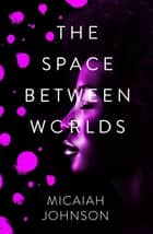The Space Between Worlds - a Sunday Times bestselling science fiction adventure through the multiverse ebook by