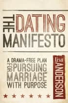 The Dating Manifesto - A Drama-Free Plan for Pursuing Marriage with Purpose ebook by Lisa Anderson