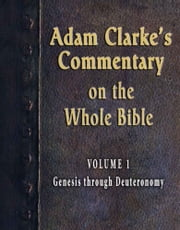 Adam Clarke's Commentary on the Whole Bible-Volume 1-Genesis through Deuteronomy ebook by Adam Clarke