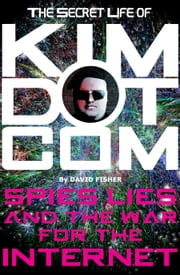 The Secret Life of Kim Dotcom - Spies, Lies and the War for the Internet ebook by David Fisher