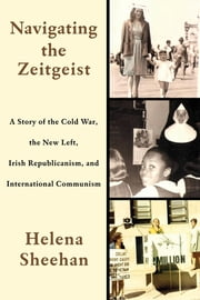 Navigating the Zeitgeist - A Story of the Cold War, the New Left, Irish Republicanism, and International Communism ebook by Helena Sheehan