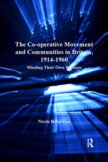 The Co-operative Movement and Communities in Britain, 1914-1960 - Minding Their Own Business ebook by Nicole Robertson