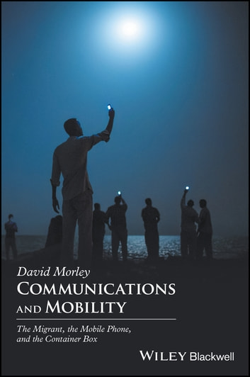 Communications and Mobility - The Migrant, the Mobile Phone, and the Container Box ebook by David Morley