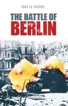 The Battle of Berlin 1945 ebook by Tony Le Tissier