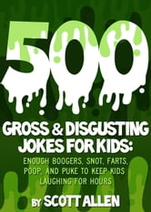 500 GROSS & DISGUSTING JOKES FOR KIDS - ENOUGH BOOGERS, SNOT, FARTS, POOP, AND PUKE TO KEEP KIDS LAUGHING FOR HOURS ebook by Scott Allen