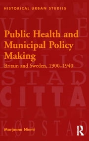 Public Health and Municipal Policy Making - Britain and Sweden, 1900–1940 ebook by Marjaana Niemi
