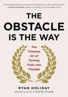 The Obstacle Is the Way - The Timeless Art of Turning Trials into Triumph ebook by Ryan Holiday