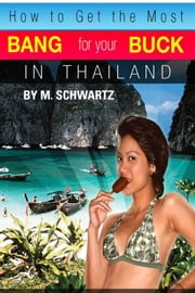 How to Get the Most Bang for Your Buck in Thailand ebook by M Schwartz