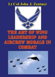 The Art Of Wing Leadership And Aircrew Morale In Combat ebook by Lt Col John J. Zentner